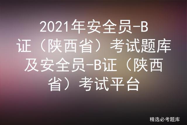 安全员考试成绩查询,2021年安全员-B证(陕西省)考试题库及考试平台