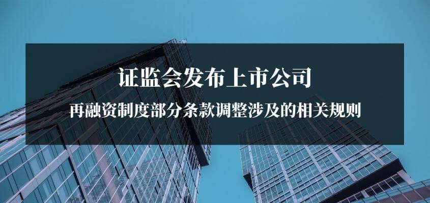 证监会发布上市公司再融资制度部分条款调整涉及的相关规则