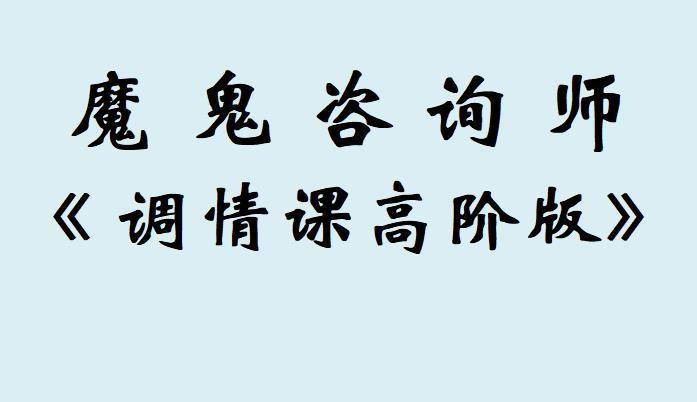 魔鬼咨询师之《调情课高阶版》开启开挂人生就在瞬间!!!